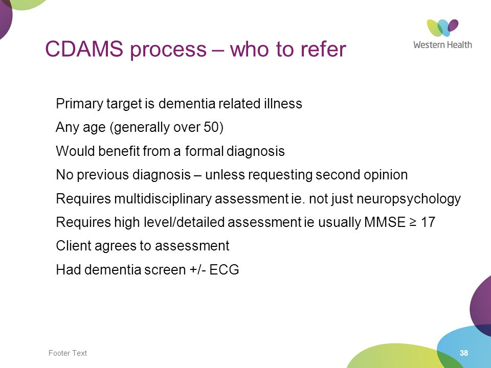 Footer Text38 CDAMS process – who to refer Primary target is dementia related illness Any age (generally over 50) Would benefit from a formal diagnosi