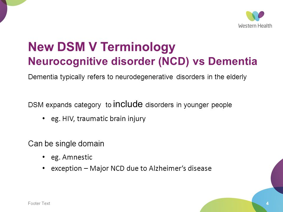 Footer Text4 New DSM V Terminology Neurocognitive disorder (NCD) vs Dementia Dementia typically refers to neurodegenerative disorders in the elderly D