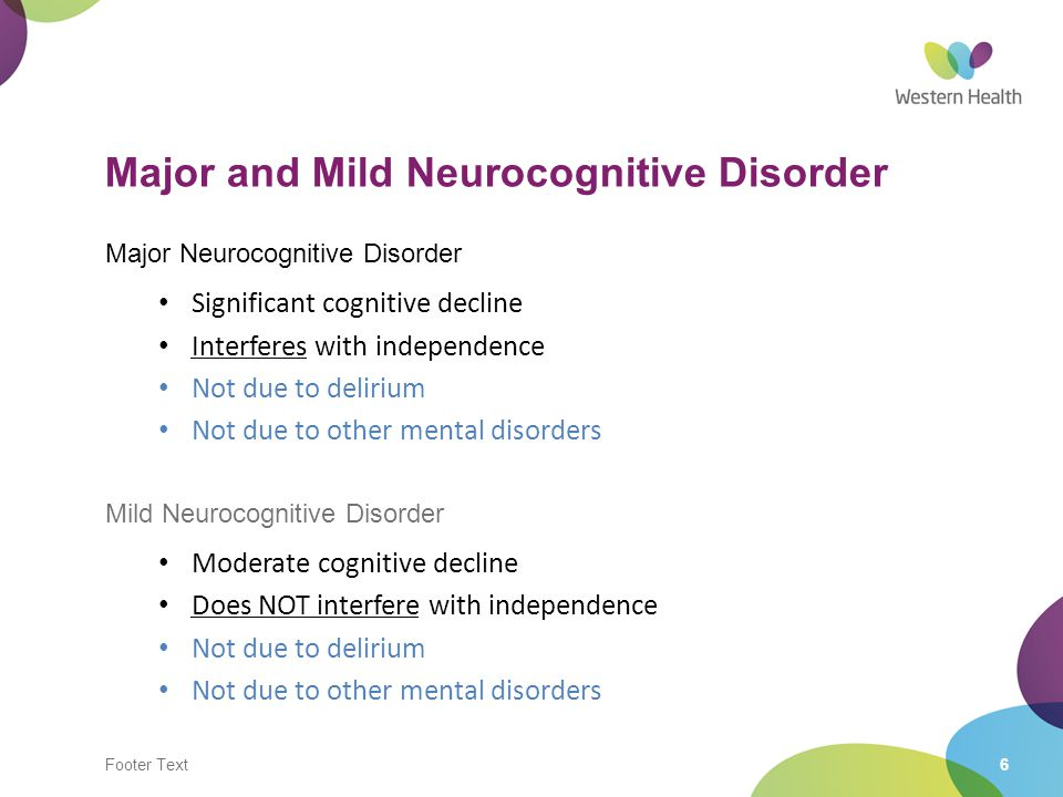 Footer Text6 Major and Mild Neurocognitive Disorder Major Neurocognitive Disorder Significant cognitive decline Interferes with independence Not due t