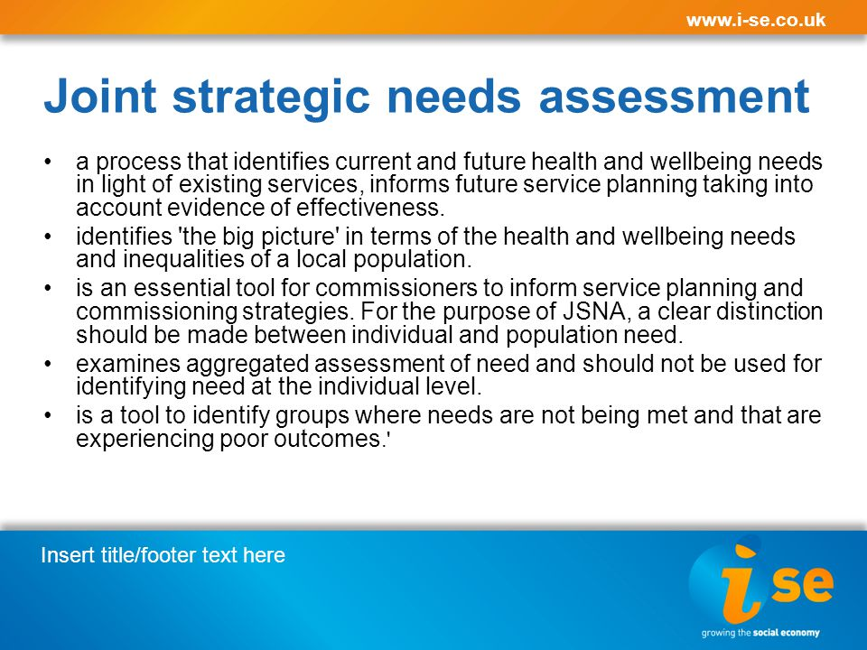 Insert title/footer text here www.i-se.co.uk Joint strategic needs assessment a process that identifies current and future health and wellbeing needs in light of existing services, informs future service planning taking into account evidence of effectiveness.