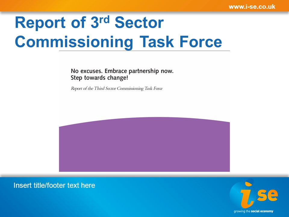 Insert title/footer text here www.i-se.co.uk Report of 3 rd Sector Commissioning Task Force