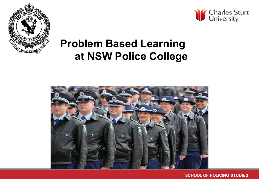 DO NOT PLACE ANY TEXT OR GRAPHICS ABOVE THE GUIDELINE SHOWN DO NOT PLACE ANY TEXT OR GRAPHICS BELOW THE GUIDELINE SHOWN TO EDIT GRAPHICS IN THE MASTER SELECT: VIEW > SLIDE MASTER TO APPLY PAGE STYLES RIGHT CLICK YOUR PAGE >LAYOUT SCHOOL OF POLICING STUDIES TO EDIT THE FOOTER IN THE MASTER SELECT: VIEW > SLIDE MASTER Problem Based Learning at NSW Police College