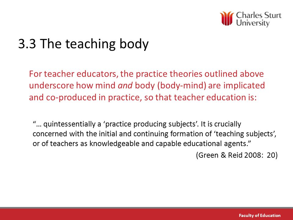 DO NOT PLACE ANY TEXT OR GRAPHICS ABOVE THE GUIDELINE SHOWN DO NOT PLACE ANY TEXT OR GRAPHICS BELOW THE GUIDELINE SHOWN TO EDIT GRAPHICS IN THE MASTER SELECT: VIEW > SLIDE MASTER TO APPLY PAGE STYLES RIGHT CLICK YOUR PAGE >LAYOUT Faculty of Education TO EDIT THE FOOTER IN THE MASTER SELECT: VIEW > SLIDE MASTER 3.3 The teaching body For teacher educators, the practice theories outlined above underscore how mind and body (body-mind) are implicated and co-produced in practice, so that teacher education is: … quintessentially a 'practice producing subjects'.