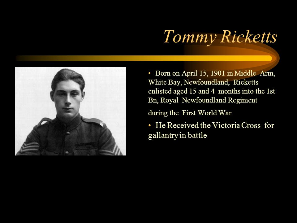 Footer Area Tommy Ricketts Born on April 15, 1901 in Middle Arm, White Bay, Newfoundland, Ricketts enlisted aged 15 and 4 months into the 1st Bn, Royal Newfoundland Regiment during the First World War He Received the Victoria Cross for gallantry in battle