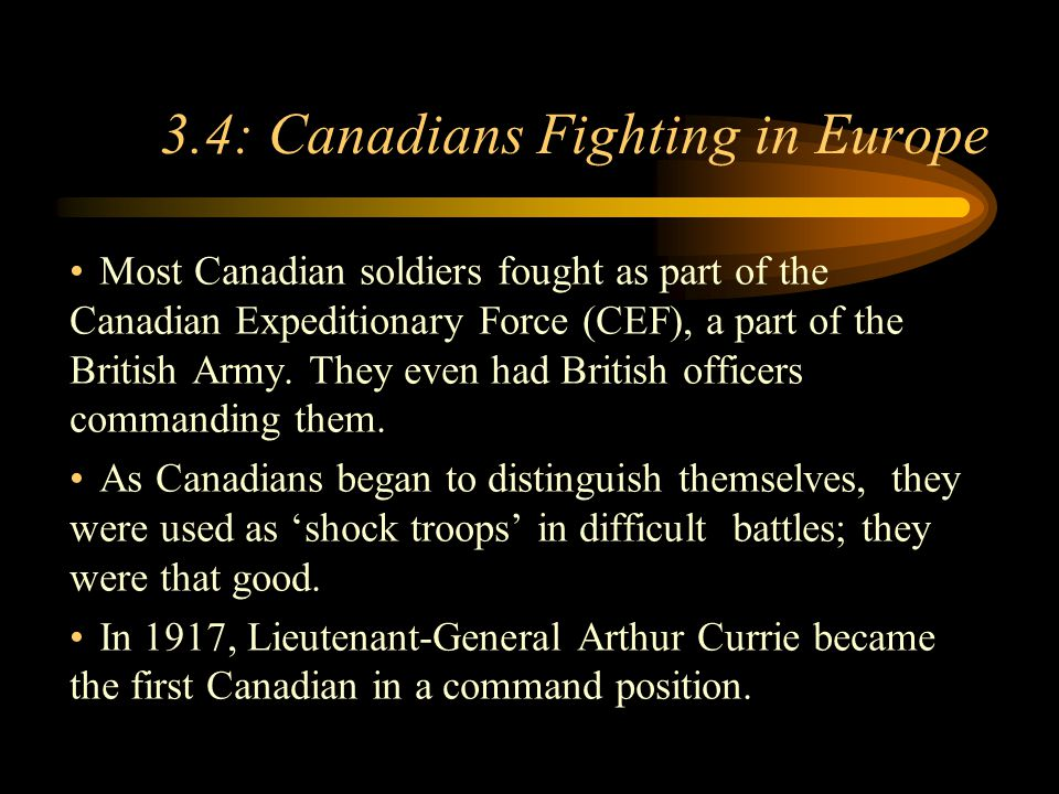 Footer Area 3.4: Canadians Fighting in Europe Most Canadian soldiers fought as part of the Canadian Expeditionary Force (CEF), a part of the British Army.
