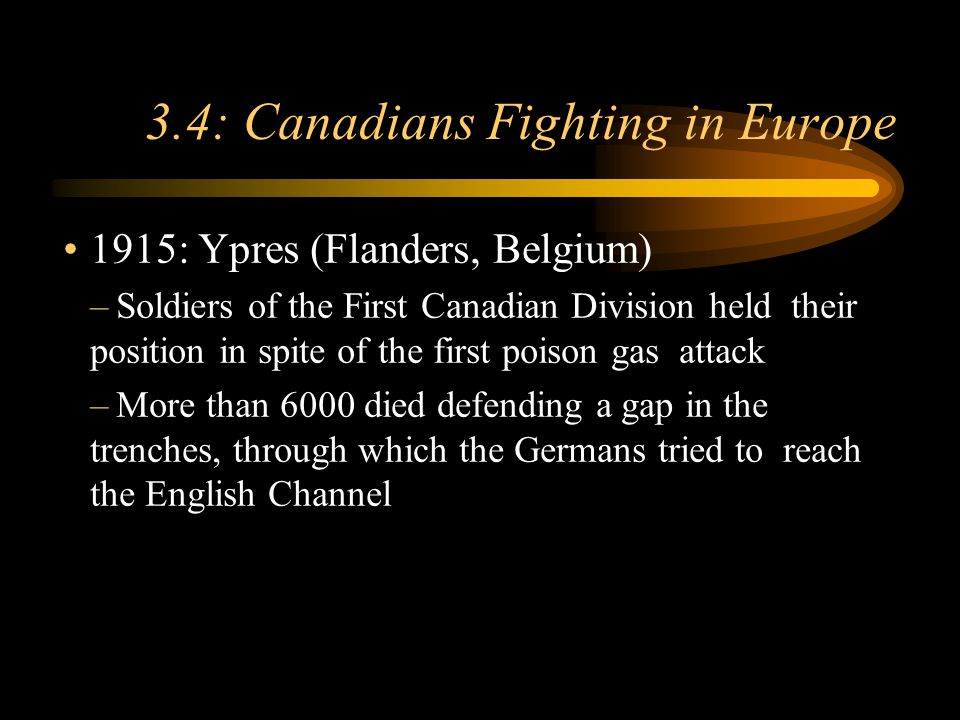 Footer Area 3.4: Canadians Fighting in Europe 1915: Ypres (Flanders, Belgium) –Soldiers of the First Canadian Division held their position in spite of the first poison gas attack –More than 6000 died defending a gap in the trenches, through which the Germans tried to reach the English Channel