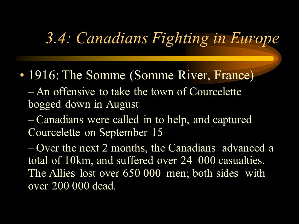 Footer Area 3.4: Canadians Fighting in Europe 1916: The Somme (Somme River, France) –An offensive to take the town of Courcelette bogged down in August –Canadians were called in to help, and captured Courcelette on September 15 –Over the next 2 months, the Canadians advanced a total of 10km, and suffered over 24 000 casualties.