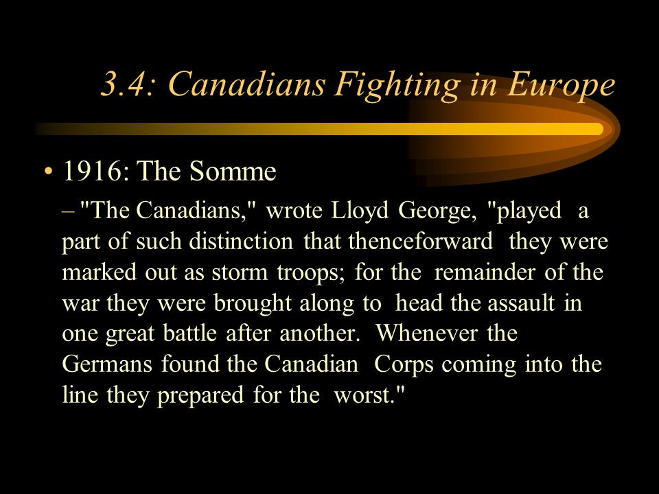 Footer Area 3.4: Canadians Fighting in Europe 1916: The Somme – The Canadians, wrote Lloyd George, played a part of such distinction that thenceforward they were marked out as storm troops; for the remainder of the war they were brought along to head the assault in one great battle after another.