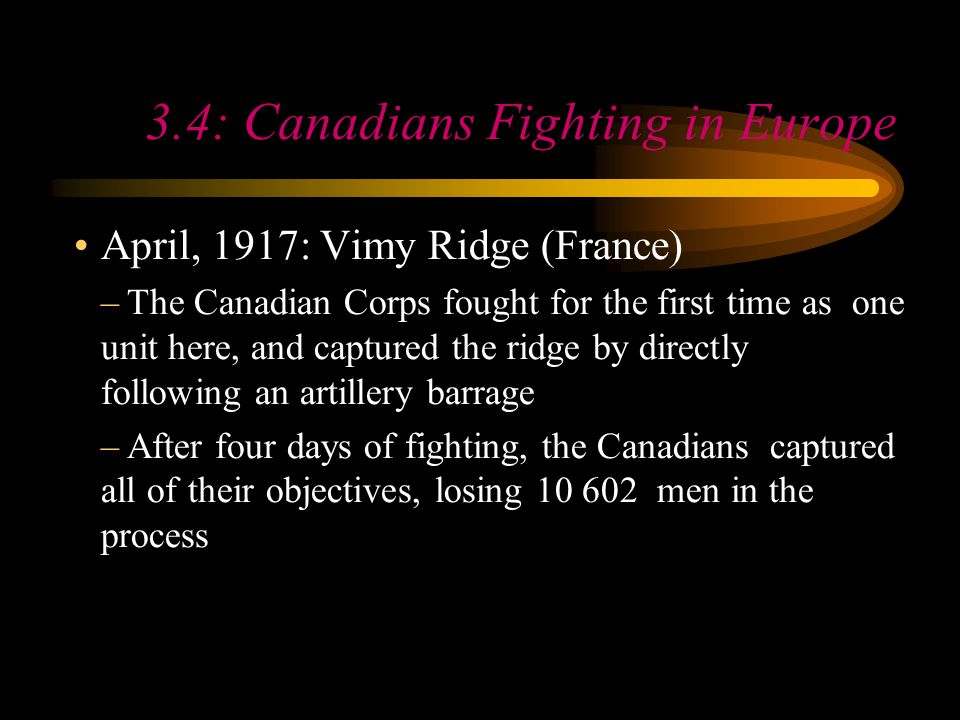 Footer Area 3.4: Canadians Fighting in Europe April, 1917: Vimy Ridge (France) –The Canadian Corps fought for the first time as one unit here, and captured the ridge by directly following an artillery barrage –After four days of fighting, the Canadians captured all of their objectives, losing 10 602 men in the process