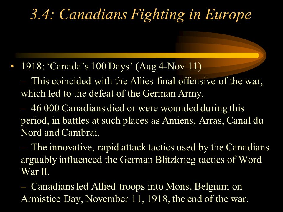 Footer Area 3.4: Canadians Fighting in Europe 1918: 'Canada's 100 Days' (Aug 4-Nov 11) –This coincided with the Allies final offensive of the war, which led to the defeat of the German Army.