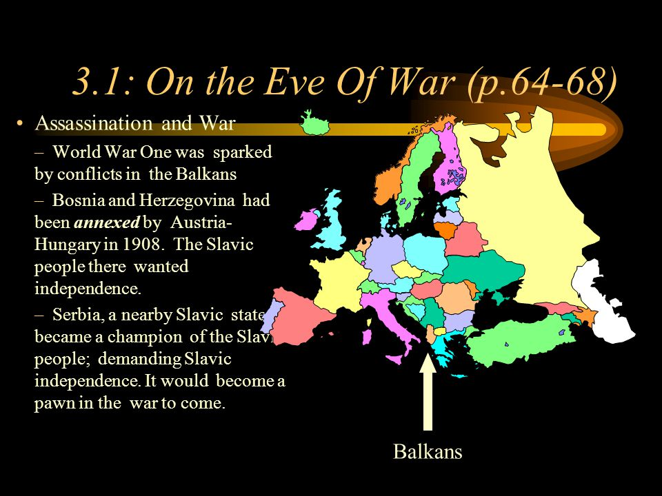 Footer Area 3.1: On the Eve Of War (p.64-68) Assassination and War –World War One was sparked by conflicts in the Balkans –Bosnia and Herzegovina had been annexed by Austria- Hungary in 1908.