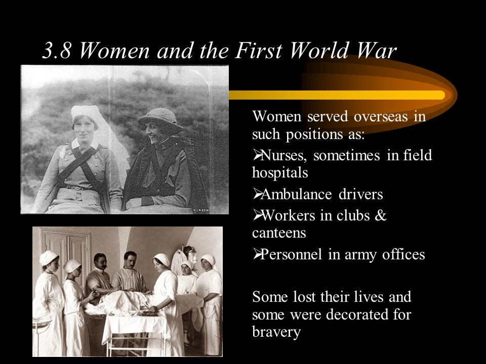3.8 Women and the First World War Women served overseas in such positions as:  Nurses, sometimes in field hospitals  Ambulance drivers  Workers in clubs & canteens  Personnel in army offices Some lost their lives and some were decorated for bravery