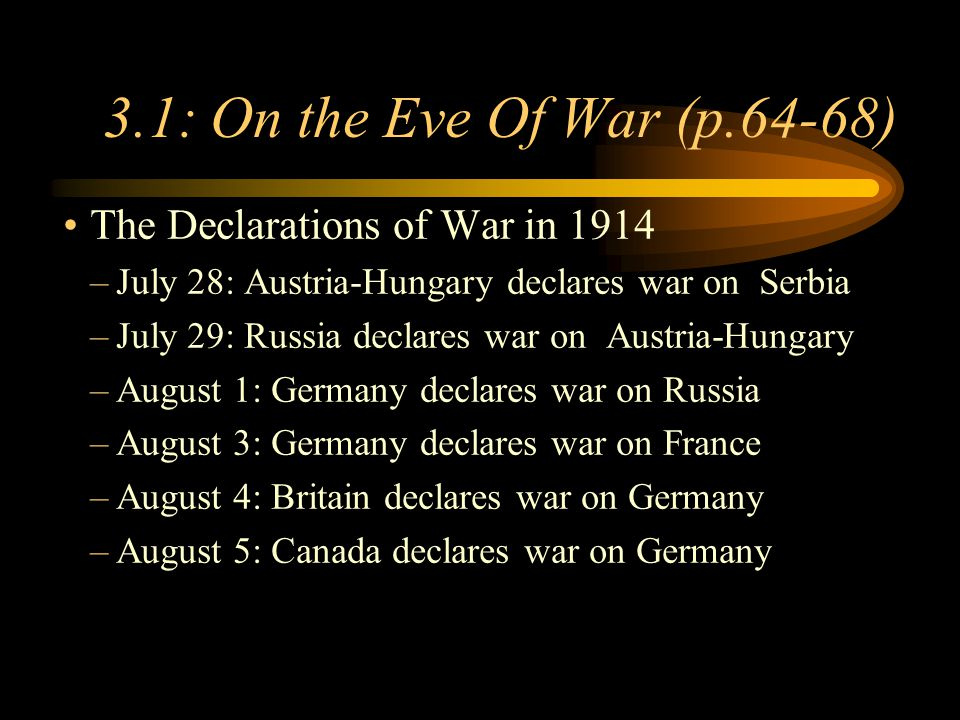 Footer Area 3.1: On the Eve Of War (p.64-68) The Declarations of War in 1914 –July 28: Austria-Hungary declares war on Serbia –July 29: Russia declares war on Austria-Hungary –August 1: Germany declares war on Russia –August 3: Germany declares war on France –August 4: Britain declares war on Germany –August 5: Canada declares war on Germany