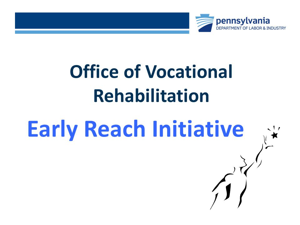 EARLY REACH INITIATIVE Office of Vocational Rehabilitation Early Reach Initiative Click to add footer text >
