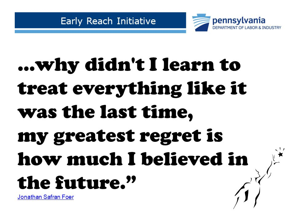 Early Reach Initiative Click to add footer text >...why didn't I learn to treat everything like it was the last time, my greatest regret is how much I