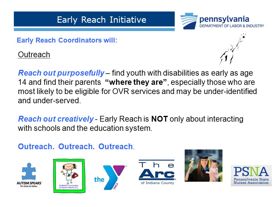Early Reach Initiative Click to add footer text > Early Reach Coordinators will: Outreach Reach out purposefully – find youth with disabilities as ear
