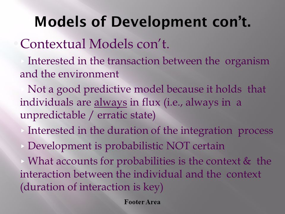 Footer Area Models of Development con't. Contextual Models con't. ▸ Interested in the transaction between the organism and the environment ▸ Not a goo