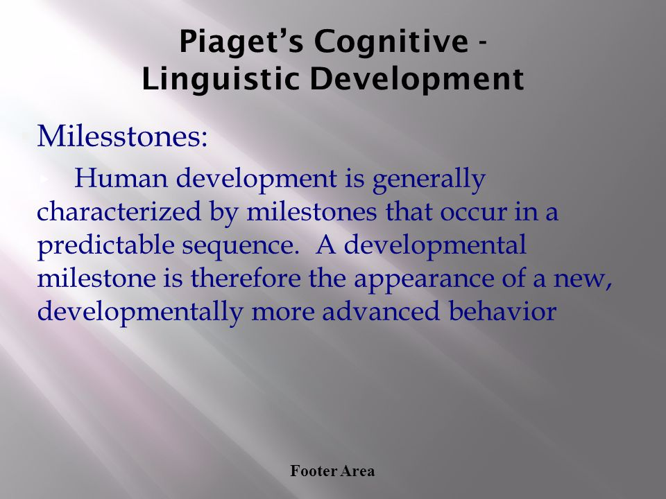 Footer Area Piaget's Cognitive - Linguistic Development ▪Milesstones: ▸ Human development is generally characterized by milestones that occur in a pre
