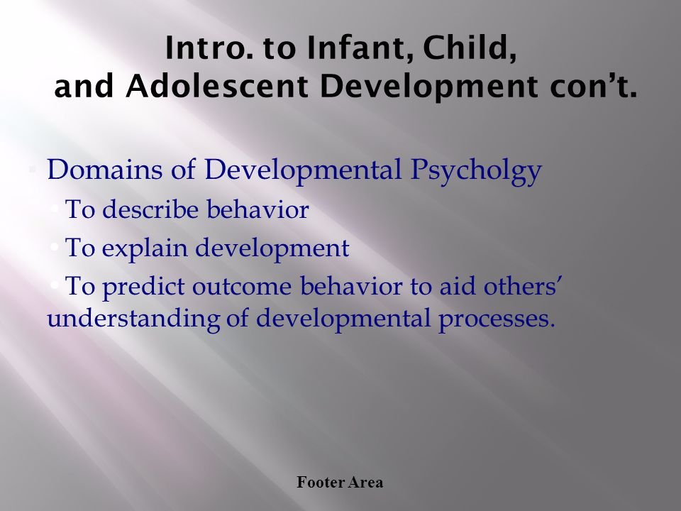 Footer Area Intro. to Infant, Child, and Adolescent Development con't. ▪Domains of Developmental Psycholgy To describe behavior To explain development