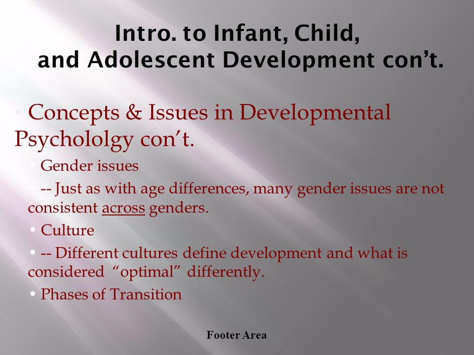 Footer Area Intro. to Infant, Child, and Adolescent Development con't. ▪Concepts & Issues in Developmental Psychololgy con't. Gender issues -- Just as