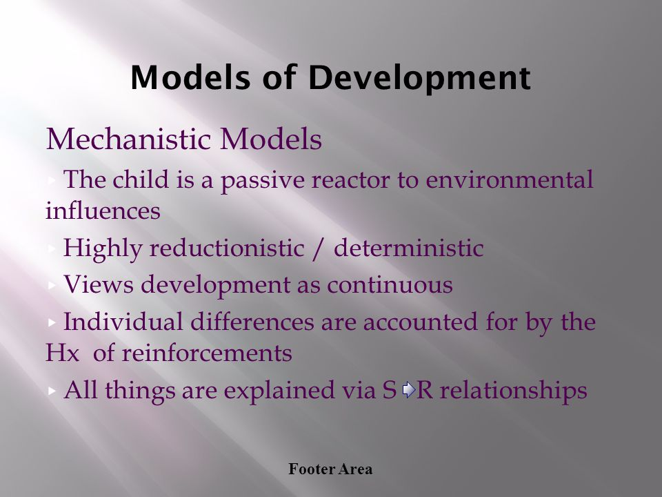 Footer Area Models of Development Mechanistic Models ▸ The child is a passive reactor to environmental influences ▸ Highly reductionistic / determinis