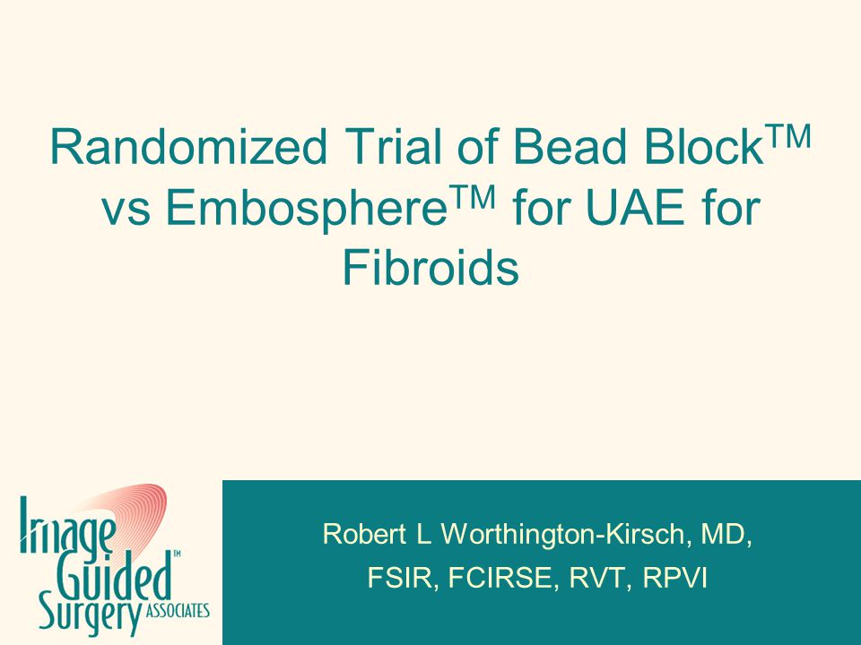 Click to edit Footer title style Randomized Trial of Bead Block TM vs Embosphere TM for UAE for Fibroids Robert L Worthington-Kirsch, MD, FSIR, FCIRSE, RVT, RPVI