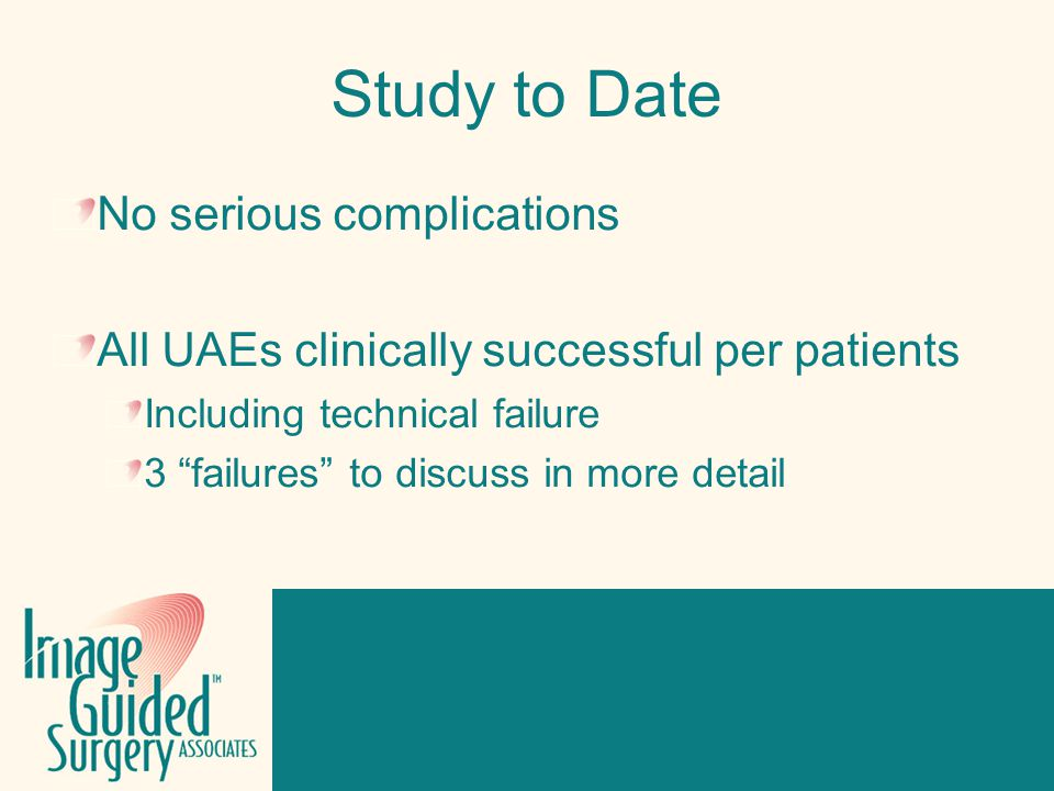 Click to edit Footer title style Study to Date No serious complications All UAEs clinically successful per patients Including technical failure 3 failures to discuss in more detail