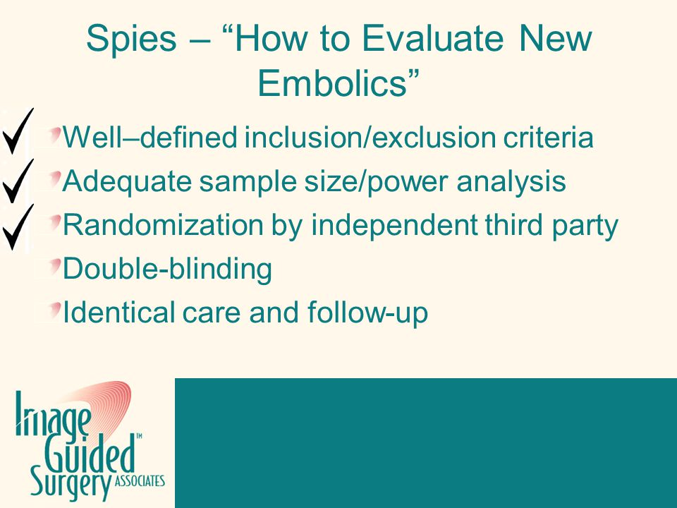 Click to edit Footer title style Spies – How to Evaluate New Embolics Well–defined inclusion/exclusion criteria Adequate sample size/power analysis Randomization by independent third party Double-blinding Identical care and follow-up