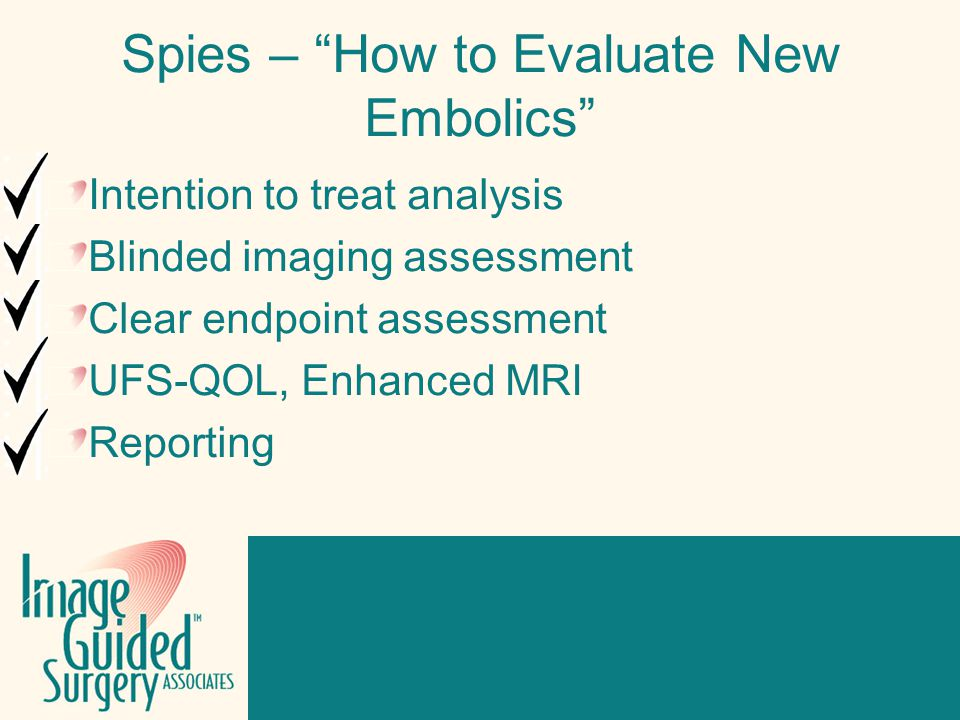Click to edit Footer title style Spies – How to Evaluate New Embolics Intention to treat analysis Blinded imaging assessment Clear endpoint assessment UFS-QOL, Enhanced MRI Reporting