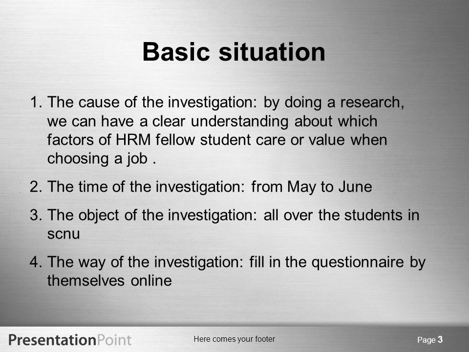 Here comes your footer Page 3 Basic situation 1.The cause of the investigation: by doing a research, we can have a clear understanding about which factors of HRM fellow student care or value when choosing a job.