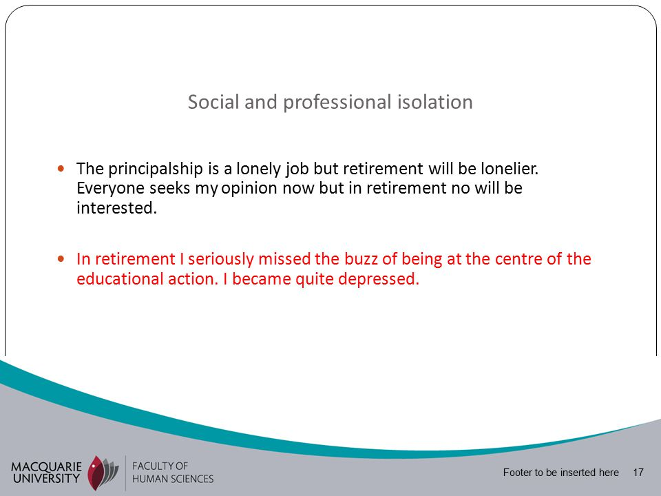 Footer to be inserted here 17 Social and professional isolation The principalship is a lonely job but retirement will be lonelier.