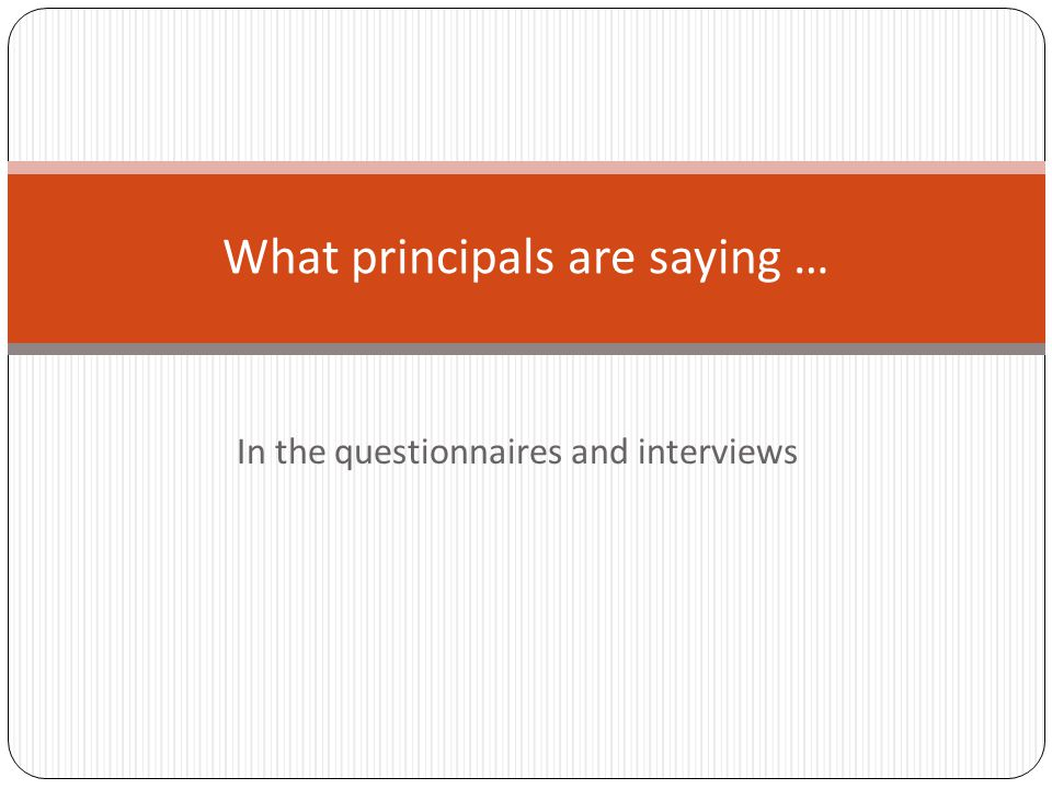In the questionnaires and interviews What principals are saying …