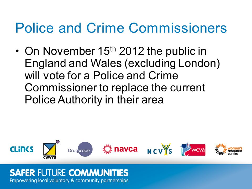 Insert title/footer text here www.clinks.org Police and Crime Commissioners On November 15 th 2012 the public in England and Wales (excluding London) will vote for a Police and Crime Commissioner to replace the current Police Authority in their area
