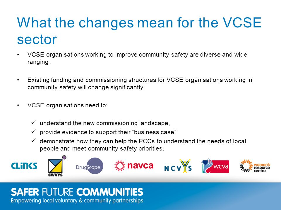 Insert title/footer text here www.clinks.org What the changes mean for the VCSE sector VCSE organisations working to improve community safety are diverse and wide ranging.