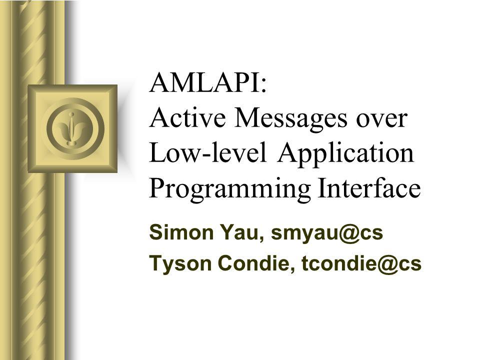 AMLAPI: Active Messages over Low-level Application Programming Interface Simon Yau, smyau@cs Tyson Condie, tcondie@cs
