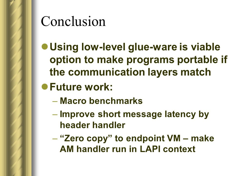 Conclusion Using low-level glue-ware is viable option to make programs portable if the communication layers match Future work: –Macro benchmarks –Improve short message latency by header handler – Zero copy to endpoint VM – make AM handler run in LAPI context