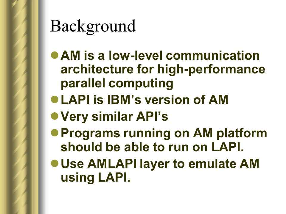 Background AM is a low-level communication architecture for high-performance parallel computing LAPI is IBM's version of AM Very similar API's Programs running on AM platform should be able to run on LAPI.