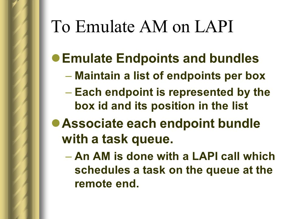 To Emulate AM on LAPI Emulate Endpoints and bundles –Maintain a list of endpoints per box –Each endpoint is represented by the box id and its position in the list Associate each endpoint bundle with a task queue.