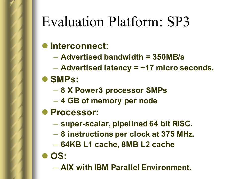 Evaluation Platform: SP3 Interconnect: –Advertised bandwidth = 350MB/s –Advertised latency = ~17 micro seconds.