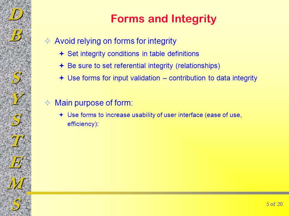 DBSYSTEMS Forms and Integrity  Avoid relying on forms for integrity  Set integrity conditions in table definitions  Be sure to set referential integrity (relationships)  Use forms for input validation – contribution to data integrity  Main purpose of form:  Use forms to increase usability of user interface (ease of use, efficiency): 5 of 20