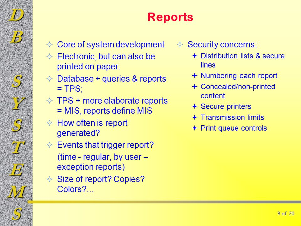 DBSYSTEMS Reports  Security concerns:  Distribution lists & secure lines  Numbering each report  Concealed/non-printed content  Secure printers  Transmission limits  Print queue controls  Core of system development  Electronic, but can also be printed on paper.