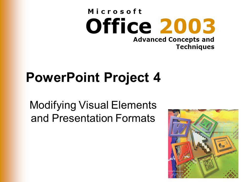 Office 2003 Advanced Concepts and Techniques M i c r o s o f t PowerPoint Project 4 Modifying Visual Elements and Presentation Formats