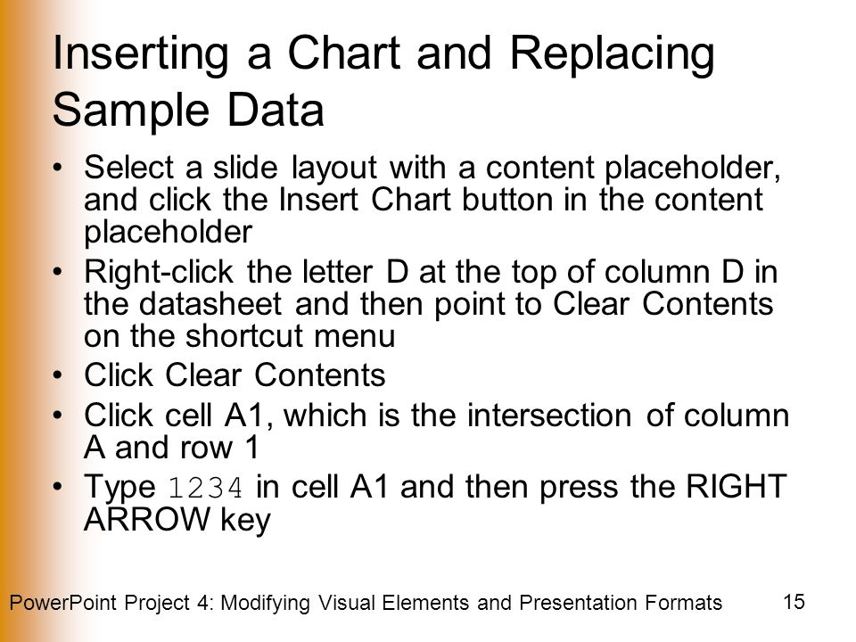 PowerPoint Project 4: Modifying Visual Elements and Presentation Formats 15 Inserting a Chart and Replacing Sample Data Select a slide layout with a content placeholder, and click the Insert Chart button in the content placeholder Right-click the letter D at the top of column D in the datasheet and then point to Clear Contents on the shortcut menu Click Clear Contents Click cell A1, which is the intersection of column A and row 1 Type 1234 in cell A1 and then press the RIGHT ARROW key