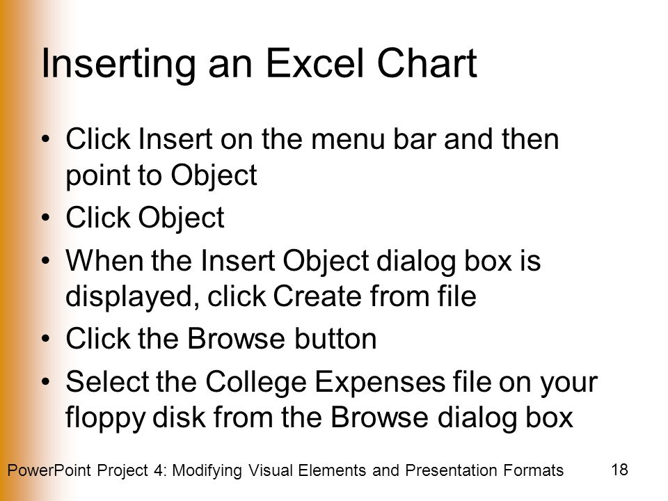 PowerPoint Project 4: Modifying Visual Elements and Presentation Formats 18 Inserting an Excel Chart Click Insert on the menu bar and then point to Object Click Object When the Insert Object dialog box is displayed, click Create from file Click the Browse button Select the College Expenses file on your floppy disk from the Browse dialog box