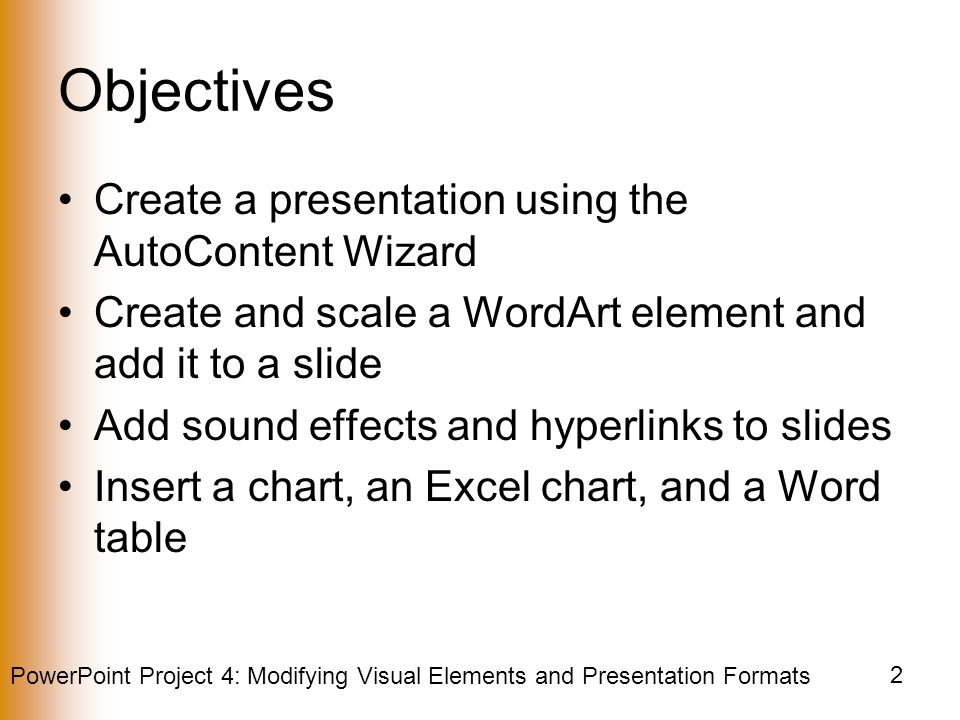 PowerPoint Project 4: Modifying Visual Elements and Presentation Formats 2 Objectives Create a presentation using the AutoContent Wizard Create and scale a WordArt element and add it to a slide Add sound effects and hyperlinks to slides Insert a chart, an Excel chart, and a Word table