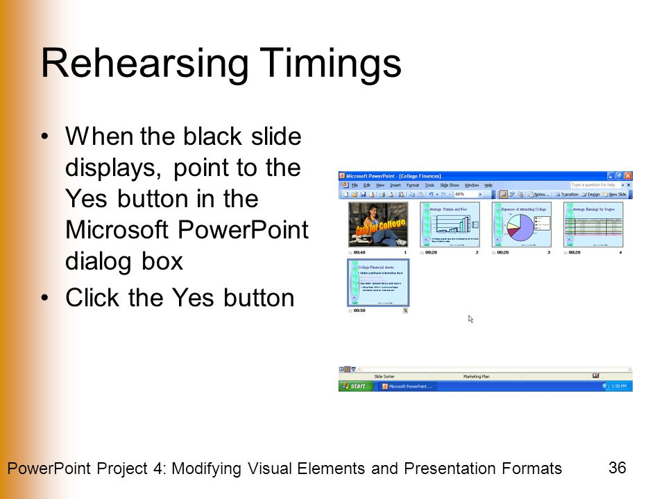 PowerPoint Project 4: Modifying Visual Elements and Presentation Formats 36 Rehearsing Timings When the black slide displays, point to the Yes button in the Microsoft PowerPoint dialog box Click the Yes button