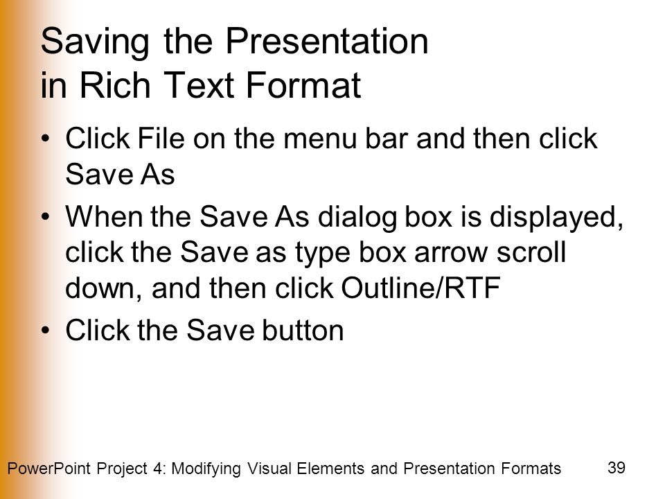 PowerPoint Project 4: Modifying Visual Elements and Presentation Formats 39 Saving the Presentation in Rich Text Format Click File on the menu bar and then click Save As When the Save As dialog box is displayed, click the Save as type box arrow scroll down, and then click Outline/RTF Click the Save button