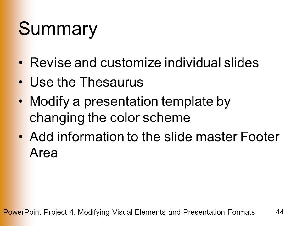PowerPoint Project 4: Modifying Visual Elements and Presentation Formats 44 Summary Revise and customize individual slides Use the Thesaurus Modify a presentation template by changing the color scheme Add information to the slide master Footer Area