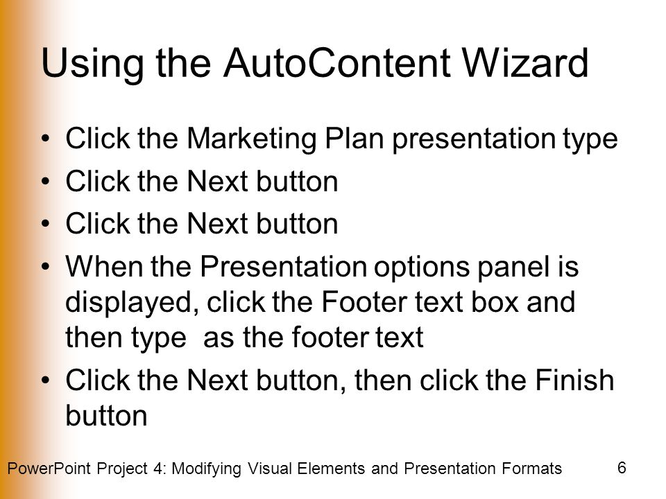 PowerPoint Project 4: Modifying Visual Elements and Presentation Formats 6 Using the AutoContent Wizard Click the Marketing Plan presentation type Click the Next button When the Presentation options panel is displayed, click the Footer text box and then type as the footer text Click the Next button, then click the Finish button