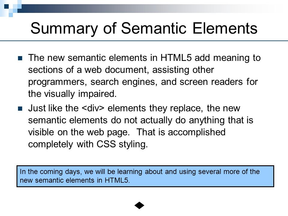 Summary of Semantic Elements The new semantic elements in HTML5 add meaning to sections of a web document, assisting other programmers, search engines, and screen readers for the visually impaired.